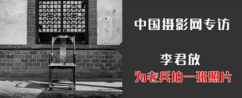 中国摄影网专访|李君放:为老兵拍一张照片